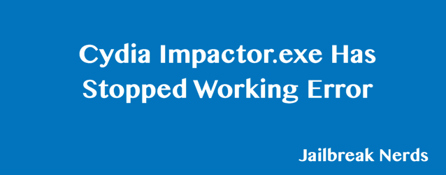 Cydia Impactor.exe Has Stopped Working Error