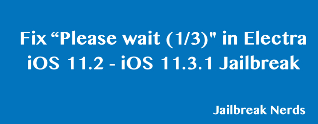 "Fix ""Please wait 1/3"" Electra iOS 11.2 and iOS 11.3.1 Jailbreak Error"