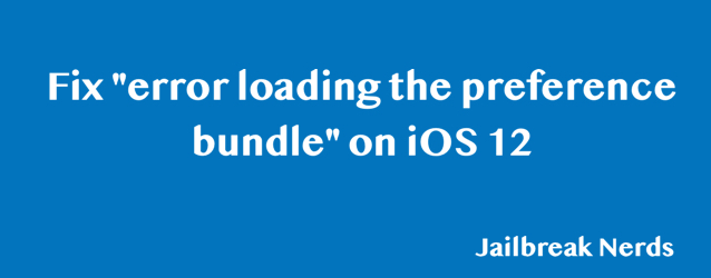 "How to Fix ""error loading the preference bundle"" on iOS 12"